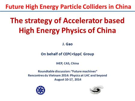 "The strategy of Accelerator based High Energy Physics of China J. Gao On behalf of CEPC+SppC Group IHEP, CAS, China Roundtable discussion: ""Future machines"""