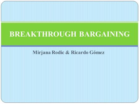 Mirjana Rodic & Ricardo Gómez BREAKTHROUGH BARGAINING.