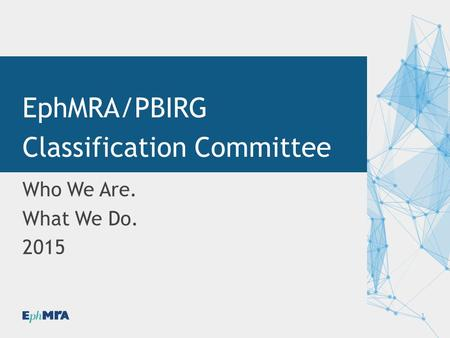 1 Who We Are. What We Do. 2015 EphMRA/PBIRG Classification Committee.