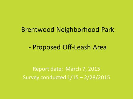 Brentwood Neighborhood Park - Proposed Off-Leash Area Report date: March 7, 2015 Survey conducted 1/15 – 2/28/2015.
