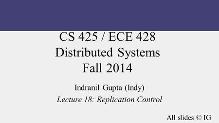CS 425 / ECE 428 Distributed Systems Fall 2014 Indranil Gupta (Indy) Lecture 18: Replication Control All slides © IG.