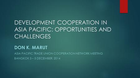 DEVELOPMENT COOPERATION IN ASIA PACIFIC: OPPORTUNITIES AND CHALLENGES DON K. MARUT ASIA PACIFIC TRADE UNION COOPERATION NETWORK MEETING BANGKOK 3 – 5 DECEMBER,