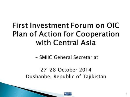 First Investment Forum on OIC Plan of Action for Cooperation with Central Asia – SMIIC General Secretariat 27-28 October 2014 Dushanbe, Republic of Tajikistan.