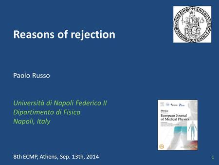Reasons of rejection Paolo Russo Università di Napoli Federico II Dipartimento di Fisica Napoli, Italy 8th ECMP, Athens, Sep. 13th, 2014 1.