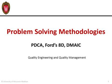 Problem Solving Methodologies PDCA, Ford's 8D, DMAIC 1 © University of Wisconsin-Madison Quality Engineering and Quality Management.