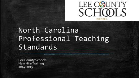 North Carolina Professional Teaching Standards Lee County Schools New Hire Training 2014-2015.