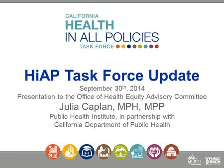 HiAP Task Force Update September 30 th, 2014 Presentation to the Office of Health Equity Advisory Committee Julia Caplan, MPH, MPP Public Health Institute,
