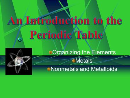 Organizing the Elements Metals Nonmetals and Metalloids.
