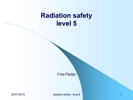 03/07/2015radiation safety - level 51 Radiation safety level 5 Frits Pleiter.