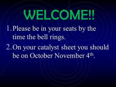 WELCOME!! 1. Please be in your seats by the time the bell rings. 2. On your catalyst sheet you should be on October November 4 th.