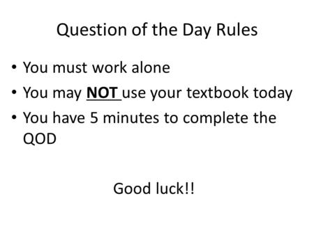 Question of the Day Rules You must work alone You may NOT use your textbook today You have 5 minutes to complete the QOD Good luck!!
