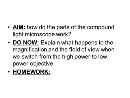 AIM: how do the parts of the compound light microscope work? DO NOW: Explain what happens to the magnification and the field of view when we switch from.