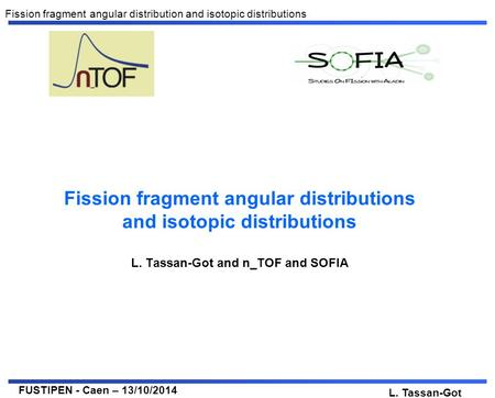 FUSTIPEN - Caen – 13/10/2014 L. Tassan-Got Fission fragment angular distribution and isotopic distributions Fission fragment angular distributions and.