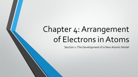 Chapter 4: Arrangement of Electrons in Atoms Section 1: The Development of a New Atomic Model.