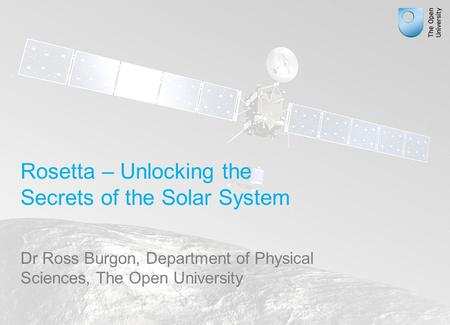 Rosetta – Unlocking the Secrets of the Solar System Dr Ross Burgon, Department of Physical Sciences, The Open University.