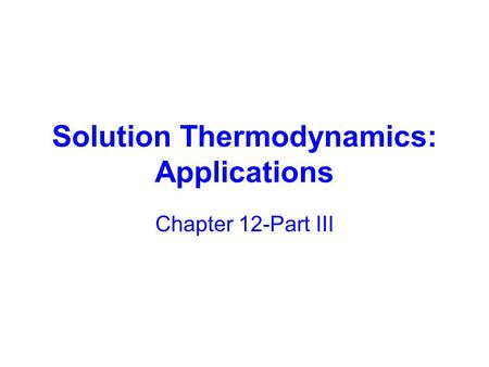 Solution Thermodynamics: Applications Chapter 12-Part III.