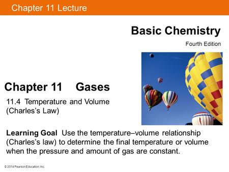 © 2014 Pearson Education, Inc. Chapter 11 Gases 11.4 Temperature and Volume (Charles's Law) Learning Goal Use the temperature–volume relationship (Charles's.