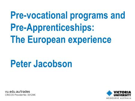 Pre-vocational programs and Pre-Apprenticeships: The European experience Peter Jacobson vu.edu.au/trades CRICOS Provider No: 00124K.
