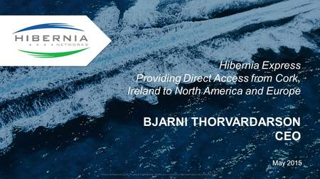 BJARNI THORVARDARSON CEO May 2015 Hibernia Express Providing Direct Access from Cork, Ireland to North America and Europe Hibernia Networks 2015 Private.
