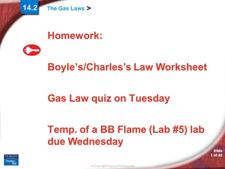 © Copyright Pearson Prentice Hall Slide 1 of 45 The Gas Laws > 14.2 Homework: Boyle's/Charles's Law Worksheet Gas Law quiz on Tuesday Temp. of a BB Flame.