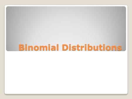 Binomial Distributions. Binomial Experiments Have a fixed number of trials Each trial has tow possible outcomes The trials are independent The probability.
