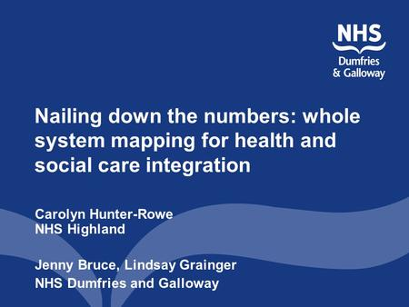 Nailing down the numbers: whole system mapping for health and social care integration Carolyn Hunter-Rowe NHS Highland Jenny Bruce, Lindsay Grainger NHS.