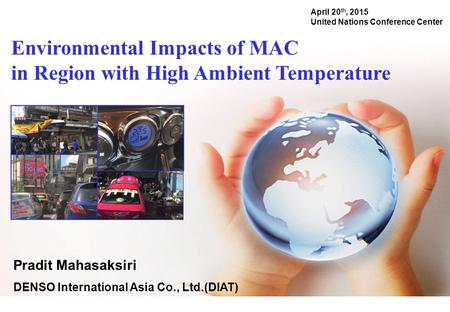 Environmental Impacts of MAC in Region with High Ambient Temperature April 20 th, 2015 United Nations Conference Center Pradit Mahasaksiri DENSO International.