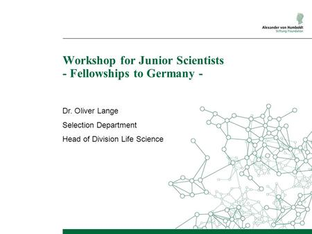 Workshop for Junior Scientists - Fellowships to Germany - Dr. Oliver Lange Selection Department Head of Division Life Science.