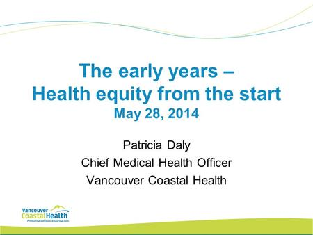 The early years – Health equity from the start May 28, 2014 Patricia Daly Chief Medical Health Officer Vancouver Coastal Health.
