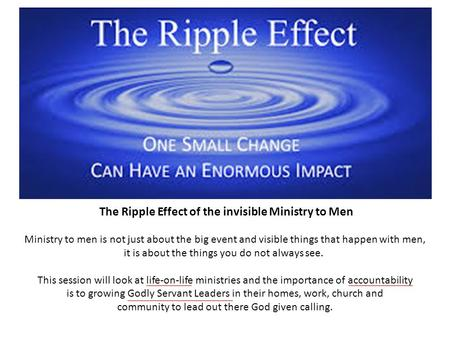 The Ripple Effect of the invisible Ministry to Men Ministry to men is not just about the big event and visible things that happen with men, it is about.