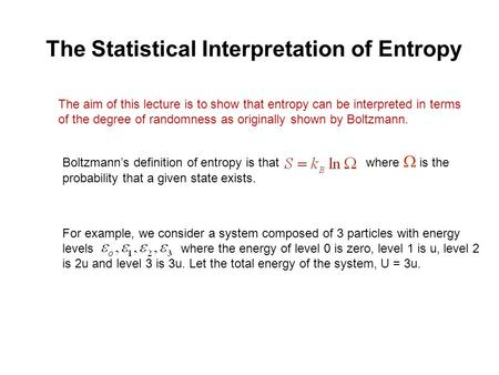The Statistical Interpretation of Entropy The aim of this lecture is to show that entropy can be interpreted in terms of the degree of randomness as originally.