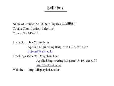 Syllabus Name of Course : Solid State Physics( 고체물리 ) Course Classification: Selective Course No: MS 613 Instructor: Duk Young Jeon Applied Engineering.