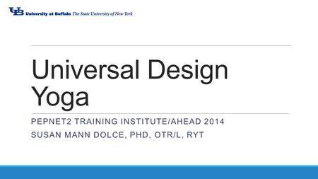 Universal Design Yoga PEPNET2 TRAINING INSTITUTE/AHEAD 2014 SUSAN MANN DOLCE, PHD, OTR/L, RYT.