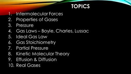 TOPICS 1.Intermolecular Forces 2.Properties of Gases 3.Pressure 4.Gas Laws – Boyle, Charles, Lussac 5.Ideal Gas Law 6.Gas Stoichiometry 7.Partial Pressure.