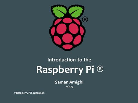 Introduction to the Raspberry Pi ® Saman Amighi 10/2013 ® Raspberry Pi Foundation.
