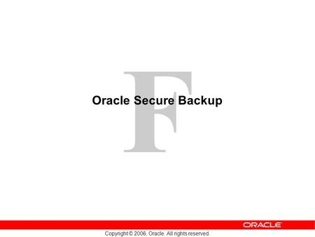 F Copyright © 2006, Oracle. All rights reserved. Oracle Secure Backup.
