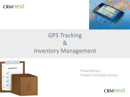 GPS Tracking & Inventory Management GPS Tracking & Inventory Management Presented by: Product Activation Group.