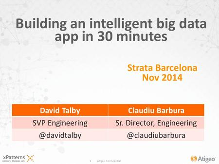 1 Atigeo Confidential Building an intelligent big data app in 30 minutes Strata Barcelona Nov 2014 David TalbyClaudiu Barbura SVP EngineeringSr. Director,