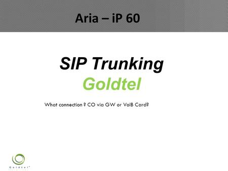 SIP Trunking Goldtel ARIA IP - 60 What connection ? CO via GW or VoIB Card? Aria – iP 60.