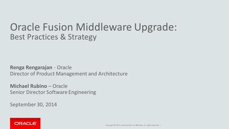 Copyright © 2014, Oracle and/or its affiliates. All rights reserved. | Oracle Fusion Middleware Upgrade: Best Practices & Strategy Renga Rengarajan - Oracle.