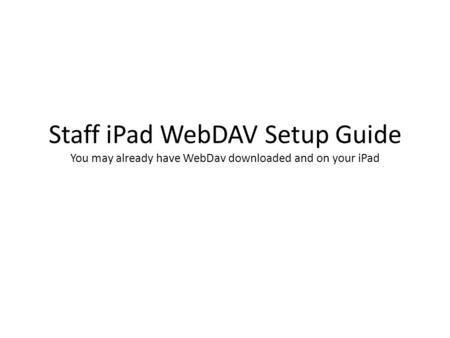 Staff <strong>iPad</strong> WebDAV Setup Guide You may already have WebDav downloaded and on your <strong>iPad</strong>.