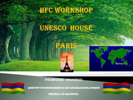 PREMHANS JHUGROO MINISTRY OF ENVIRONMENT& SUSTAINABLE DEVELOPMENT REPUBLIC OF MAURITIUS HFC WORKSHOP UNESCO HOUSE PARIS.