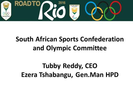 South African Sports Confederation and Olympic Committee Tubby Reddy, CEO Ezera Tshabangu, Gen.Man HPD.