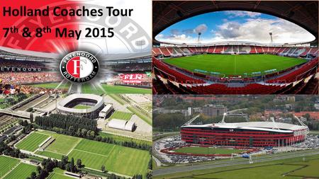"Holland Coaches Tour 7 th & 8 th May 2015. Insight into Academy Coaching & Playing Philosophies AZ Alkmaar & Feyenoord ""A unique and exclusive opportunity."