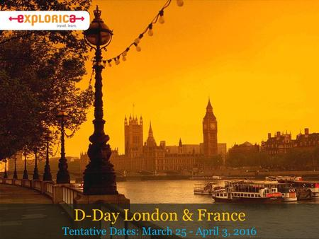 D-Day London & France Tentative Dates: March 25 - April 3, 2016.