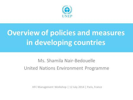 HFC Management Workshop | 12 July 2014 | Paris, France Overview of policies and measures in developing countries Ms. Shamila Nair ‑ Bedouelle United Nations.