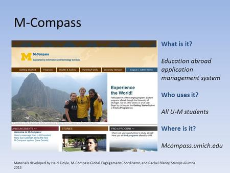 M-Compass What is it? Education abroad application management system Who uses it? All U-M students Where is it? Mcompass.umich.edu Materials developed.