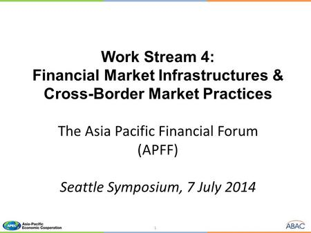 Work Stream 4: Financial Market Infrastructures & Cross-Border Market Practices The Asia Pacific Financial Forum (APFF) Seattle Symposium, 7 July 2014.