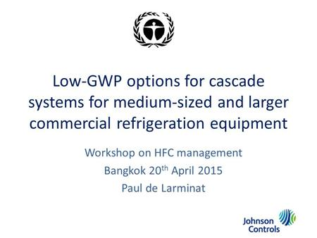 Low-GWP options for cascade systems for medium-sized and larger commercial refrigeration equipment Workshop on HFC management Bangkok 20 th April 2015.