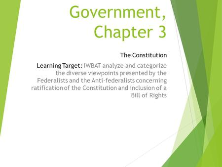 Government, Chapter 3 The Constitution Learning Target: IWBAT analyze and categorize the diverse viewpoints presented by the Federalists and the Anti-federalists.